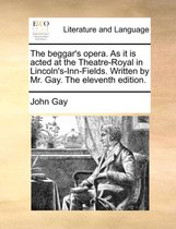 The Beggar's Opera. as It Is Acted at the Theatre-Royal in Lincoln's-Inn-Fields. Written by Mr. Gay. the Eleventh Edition.