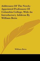 Addresses of the Newly-Appointed Professors of Columbia College, with an Introductory Address by William Betts