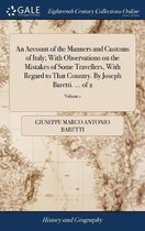 An Account of the Manners and Customs of Italy; With Observations on the Mistakes of Some Travellers, with Regard to That Country. by Joseph Baretti. ... of 2; Volume 1
