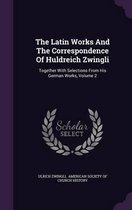 The Latin Works and the Correspondence of Huldreich Zwingli
