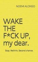 WAKE THE F*CK UP, my dear