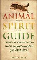 Animal Spirit Guide: Powerful Guided Meditation To Find And Connect With Your Animal Spirit: Powerful Guided Meditation: Powerful G