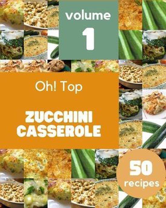Oh! Top 50 Zucchini Casserole Recipes Volume 1