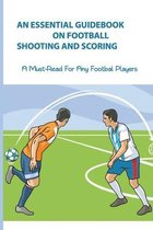 An Essential Guidebook On Football Shooting And Scoring: A Must-Read For Any Footbal Players: Football Coaching Bible