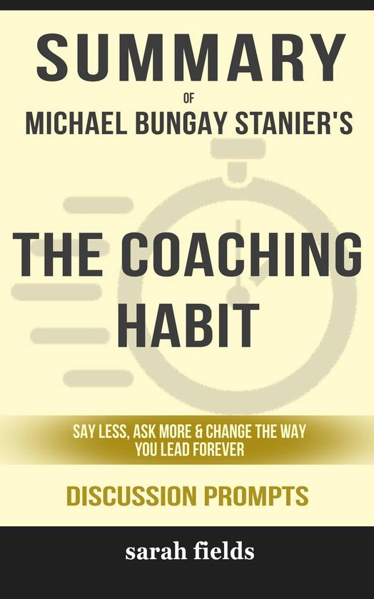 Boek cover Summary of The Coaching Habit: Say Less, Ask More & Change the Way You Lead Forever by Michael Bungay Stanier (Discussion Prompts) van Sarah Fields (Onbekend)