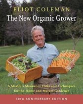 The New Organic Grower: 30th Anniversary Edition : A Master's Manual of Tools and Techniques for the Home and Market Gardener;The New Organic Grower: 30th Anniversary Edition