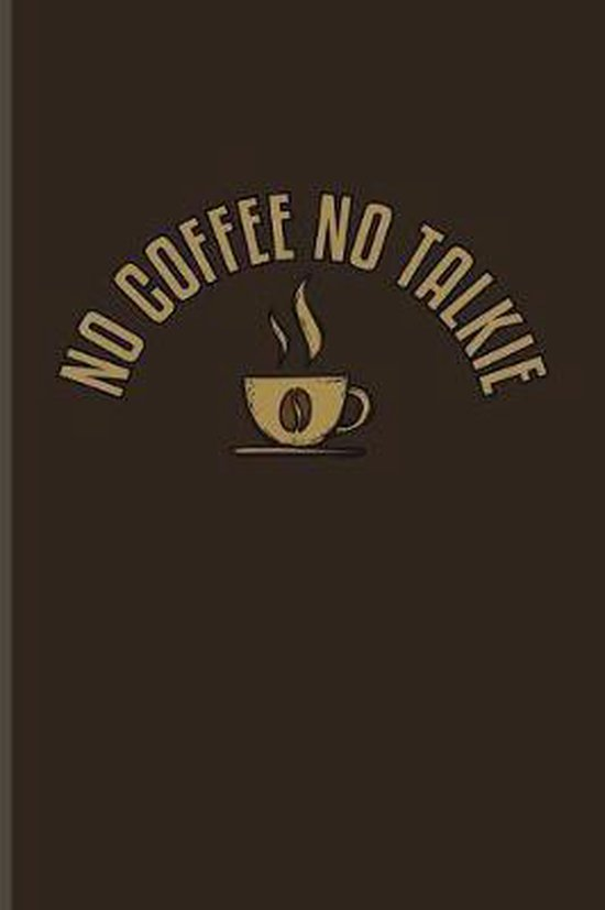 No Coffee No Talkie: Funny Caffeine Quotes Journal For Cappuccino, Cafe, Flavored Beans, Fresh Aroma & Italian Espresso Drinking Fans - 6x9
