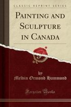 Painting and Sculpture in Canada (Classic Reprint)
