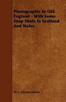 Photographic In Old England - With Some Snap Shots In Scotland And Wales
