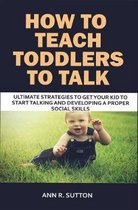 How to Teach Toddlers to Talk: Ultimate Strategies to Get Your Kid to Start Talking and Developing a Proper Social Skills