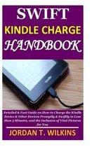 Swift Kindle Charge Handbook: Detailed & Fast Guide on How to Charge the Kindle Device & Other Devices Promptly & Swiftly in Less than 5 Minutes, an