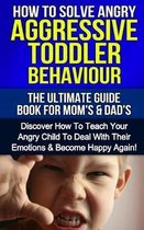 How To Solve Angry Aggressive Toddler Behaviour, The Ultimate Guide For Mom's & Dad's: Discover How To Teach Your Angry Child To Deal With Their Emoti