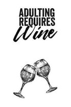 Adulting Requires Wine: A Wine Tasting Notebook to Review, Record, and Log Wines