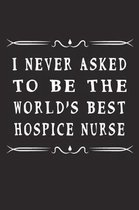 I Never Asked To Be The World's Best Hospice Nurse: Blank Lined Journal For Best Friend, Family, Men, Women, Funny Gift Notebook, 110 Lined Pages