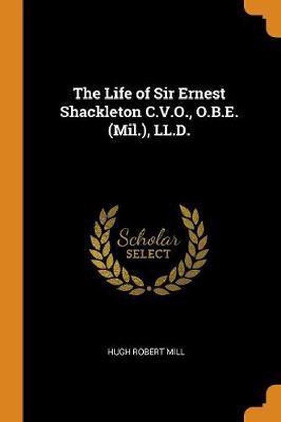 Life of Sir Ernest Shackleton C.V.O., O.B.E. (Mil.), LL.D.
