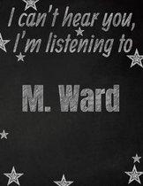 I can't hear you, I'm listening to M. Ward creative writing lined notebook: Promoting band fandom and music creativity through writing...one day at a