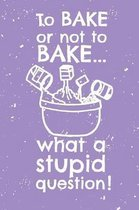 To bake or not to bake...what a stupid question: Recipe Notebook - 6x9 Recipe Book to Write In