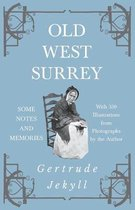 Old West Surrey - Some Notes and Memories - With 330 Illustrations from Photographs by the Author