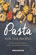 Pasta for the People: Pasta Recipe Book for The Average Person