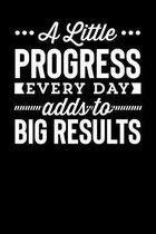 A Little Progress Every Day Adds To Big Results: Motivational & Inspirational Notebook