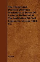 The Theory And Practice Of Hydro-Mechanics. A Series Of Lectures Delivered At The Institution Of Civil Engineers, Session 1884-85.