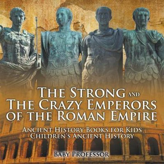 The Strong and The Crazy Emperors of the Roman Empire - Ancient History Books for Kids - Children's Ancient History