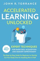 Accelerated Learning Unlocked: 40+ Expert Techniques for Rapid Skill Acquisition and Memory Improvement. The Step-by-Step Guide for Beginners to Quickly Cut Your Study Time for Anything New in Half