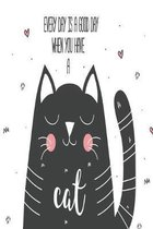 Every day is a good day when you have a cat: cute motivation notebook