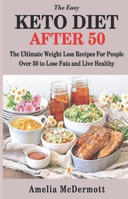 The Easy Keto Diet After 50: The Ultimate Weight Loss Recipes for People Over 50 to Lose Fats and Live Healthy