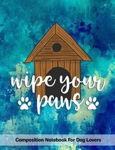 Wipe Your Paws: Composition Notebook For Dog Lovers