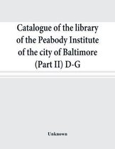 Catalogue of the Library of the Peabody Institute of the City of Baltimore (Part II) D-G