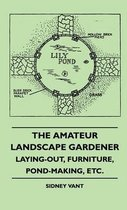 The Amateur Landscape Gardener - Laying-Out, Furniture, Pond-Making, Etc.