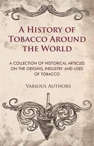 A History of Tobacco Around the World - A Collection of Historical Articles on the Origins, Industry and Uses of Tobacco