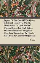 Report Of The Case Of The Queen V. Edward John Eyre, On His Prosecution, In The Court Of Queen's Bench, For High Crimes And Misdemeanours Alleged To Have Been Committed By Him In His Office As Governor Of Jamaica