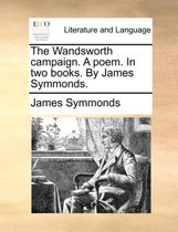 The Wandsworth Campaign. a Poem. in Two Books. by James Symmonds