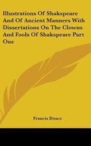 Illustrations Of Shakspeare And Of Ancient Manners With Dissertations On The Clowns And Fools Of Shakspeare Part One