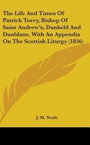 The Life and Times of Patrick Torry, Bishop of Saint Andrew's, Dunkeld and Dunblane, with an Appendix on the Scottish Liturgy (1856)