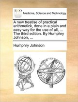 A New Treatise of Practical Arithmetick, Done in a Plain and Easy Way for the Use of All, ... the Third Edition. by Humphry Johnson,