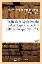 Traite de la legislation des cultes et specialement du culte catholique. Tome 1