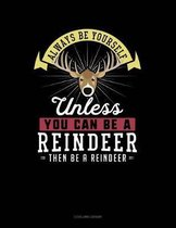 Always Be Yourself Unless You Can Be a Reindeer Then Be a Reindeer