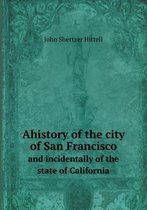 Ahistory of the City of San Francisco and Incidentally of the State of California