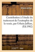 Contribution A l'Etude Du Traitement de l'Exstrophie de la Vessie, Par Urbain Jullian,