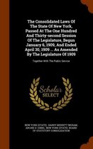 The Consolidated Laws of the State of New York, Passed at the One Hundred and Thirty-Second Session of the Legislature, Begun January 6, 1909, and Ended April 30, 1909 ... as Amended by the Legislature of 1909