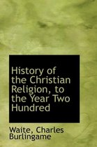 History of the Christian Religion, to the Year Two Hundred