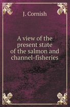 A View of the Present State of the Salmon and Channel-Fisheries