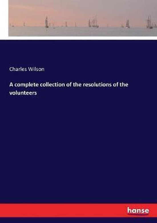 A complete collection of the resolutions of the volunteers