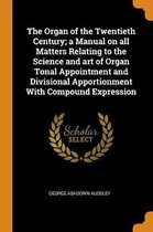 The Organ of the Twentieth Century; A Manual on All Matters Relating to the Science and Art of Organ Tonal Appointment and Divisional Apportionment with Compound Expression