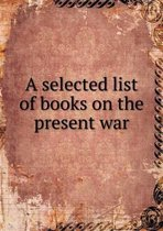 A Selected List of Books on the Present War