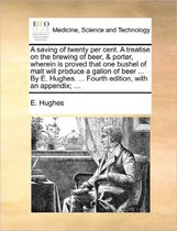 A Saving of Twenty Per Cent. a Treatise on the Brewing of Beer, & Porter, Wherein Is Proved That One Bushel of Malt Will Produce a Gallon of Beer ... by E. Hughes. ... Fourth Edition, with an Appendix; ...