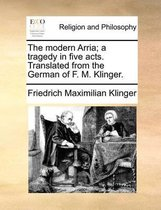 The Modern Arria; A Tragedy in Five Acts. Translated from the German of F. M. Klinger.